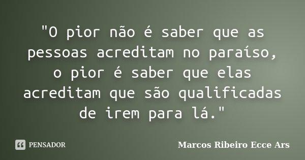 """""""O pior não é saber que as pessoas acreditam no paraíso, o pior é saber que elas acreditam que são qualificadas de irem para lá.""""... Frase de Marcos Ribeiro Ecce Ars."""
