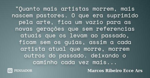 """""""Quanto mais artistas morrem, mais nascem pastores. O que era suprimido pela arte, fica um vazio para as novas gerações que sem referencias atuais que os l... Frase de Marcos Ribeiro Ecce Ars."""
