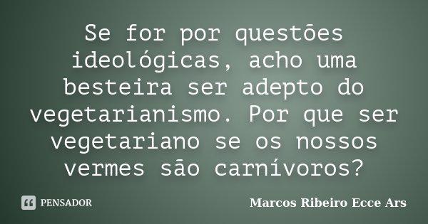 Se for por questões ideológicas, acho uma besteira ser adepto do vegetarianismo. Por que ser vegetariano se os nossos vermes são carnívoros?... Frase de Marcos Ribeiro Ecce Ars.