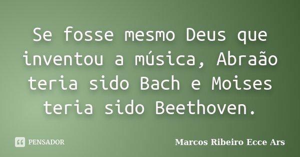 Se fosse mesmo Deus que inventou a música, Abraão teria sido Bach e Moises teria sido Beethoven.... Frase de Marcos Ribeiro Ecce Ars.