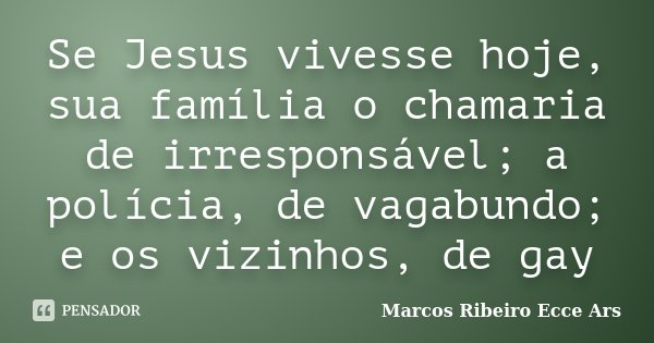 Se Jesus vivesse hoje, sua família o chamaria de irresponsável; a polícia, de vagabundo; e os vizinhos, de gay... Frase de Marcos Ribeiro Ecce Ars.