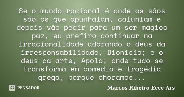 Se o mundo racional é onde os sãos são os que apunhalam, caluniam e depois vão pedir para um ser mágico paz, eu prefiro continuar na irracionalidade adorando o ... Frase de Marcos Ribeiro Ecce Ars.