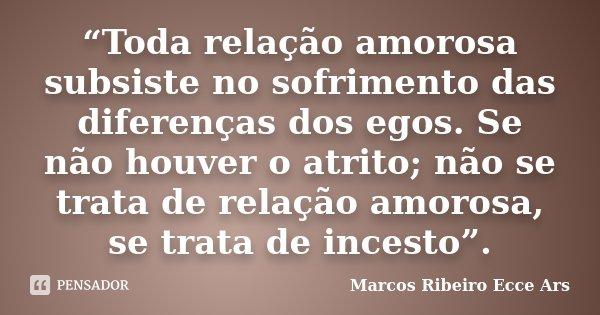 """""""Toda relação amorosa subsiste no sofrimento das diferenças dos egos. Se não houver o atrito; não se trata de relação amorosa, se trata de incesto"""".... Frase de Marcos Ribeiro Ecce Ars."""