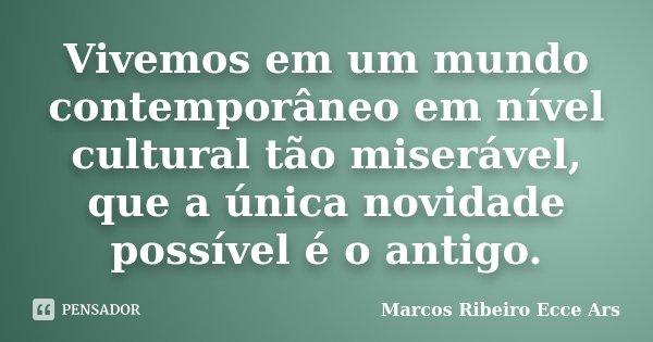 Vivemos em um mundo contemporâneo em nível cultural tão miserável, que a única novidade possível é o antigo.... Frase de Marcos Ribeiro Ecce Ars.