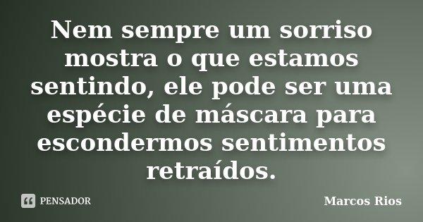 Nem sempre um sorriso mostra o que estamos sentindo, ele pode ser uma espécie de máscara para escondermos sentimentos retraídos.... Frase de Marcos Rios.