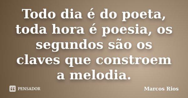 Todo dia é do poeta, toda hora é poesia, os segundos são os claves que constroem a melodia.... Frase de Marcos Rios.