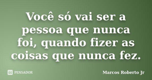 Você só vai ser a pessoa que nunca foi, quando fizer as coisas que nunca fez.... Frase de Marcos Roberto Jr.