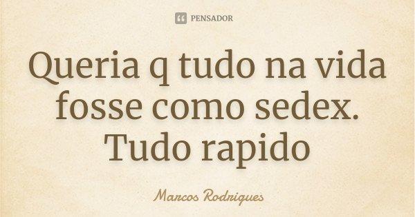 Queria q tudo na vida fosse como sedex. Tudo rapido... Frase de Marcos Rodrigues.