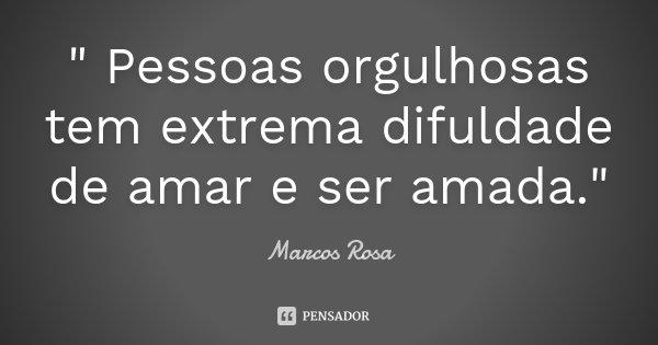 """"""" Pessoas orgulhosas tem extrema difuldade de amar e ser amada.""""... Frase de Marcos Rosa."""