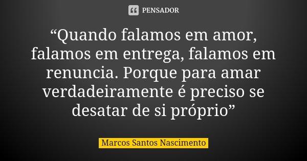 """""""Quando falamos em amor, falamos em entrega, falamos em renuncia. Porque para amar verdadeiramente é preciso se desatar de si próprio""""... Frase de Marcos Santos Nascimento."""