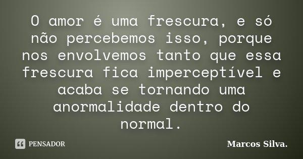 O amor é uma frescura, e só não percebemos isso, porque nos envolvemos tanto que essa frescura fica imperceptível e acaba se tornando uma anormalidade dentro do... Frase de Marcos Silva.