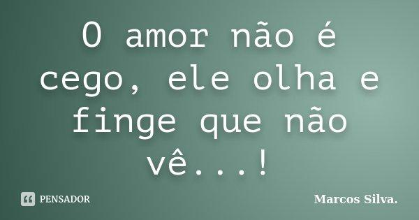 O amor não é cego, ele olha e finge que não vê...!... Frase de Marcos Silva.