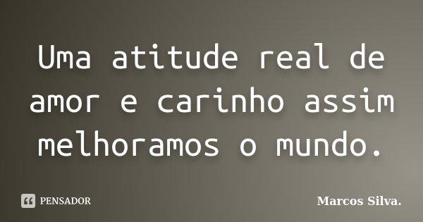 Uma atitude real de amor e carinho assim melhoramos o mundo.... Frase de Marcos Silva..
