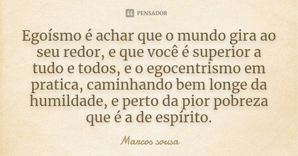 Egoísmo é Achar Que O Mundo Gira Ao Marcos Sousa