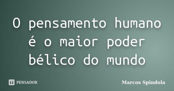O pensamento humano é o maior poder bélico do mundo... Frase de Marcos Spindola.