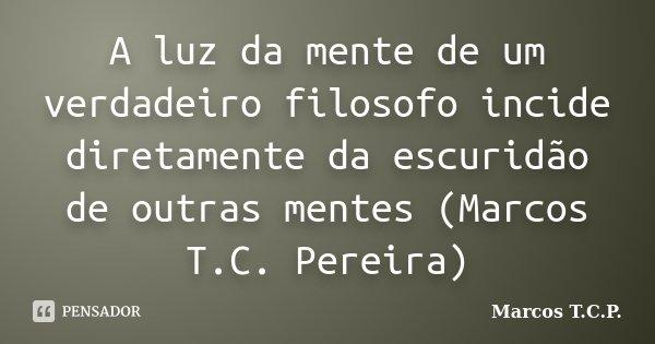 A luz da mente de um verdadeiro filosofo incide diretamente da escuridão de outras mentes (Marcos T.C. Pereira)... Frase de Marcos T.C.P..