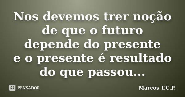 Nos devemos trer noção de que o futuro depende do presente e o presente é resultado do que passou...... Frase de Marcos T.C.P..
