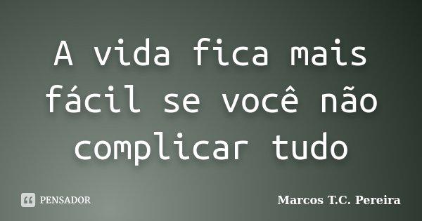 A vida fica mais fácil se você não complicar tudo... Frase de Marcos T.C. Pereira.