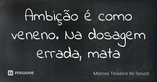 Ambição é como veneno. Na dosagem errada, mata... Frase de Marcos Teixeira de Souza.
