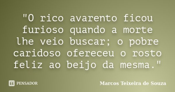 """O rico avarento ficou furioso quando a morte lhe veio buscar; o pobre caridoso ofereceu o rosto feliz ao beijo da mesma.""... Frase de Marcos Teixeira de Souza."