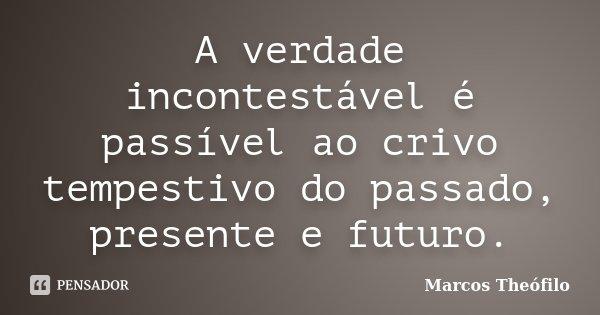 A verdade incontestável é passível ao crivo tempestivo do passado, presente e futuro.... Frase de Marcos Theófilo.