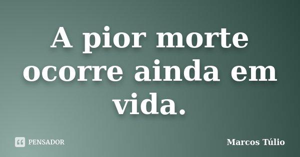 A pior morte ocorre ainda em vida.... Frase de Marcos Túlio.