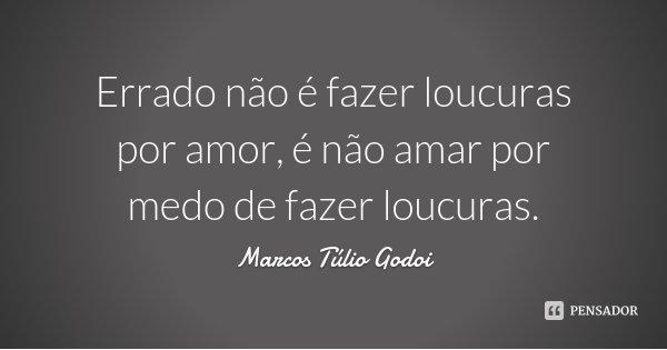 Errado não é fazer loucuras por amor, é não amar por medo de fazer loucuras.... Frase de Marcos Túlio Godoi.