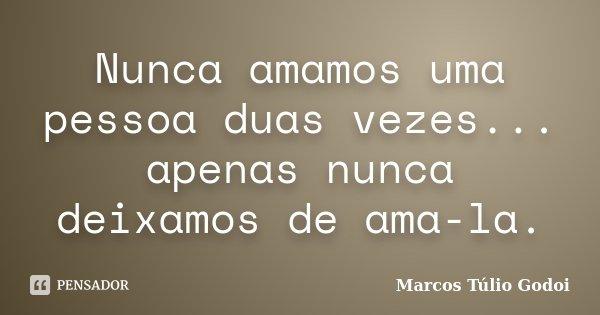 Nunca amamos uma pessoa duas vezes... apenas nunca deixamos de ama-la.... Frase de Marcos Túlio Godoi.