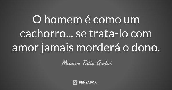 O homem é como um cachorro... se trata-lo com amor jamais morderá o dono.... Frase de Marcos Túlio Godoi.