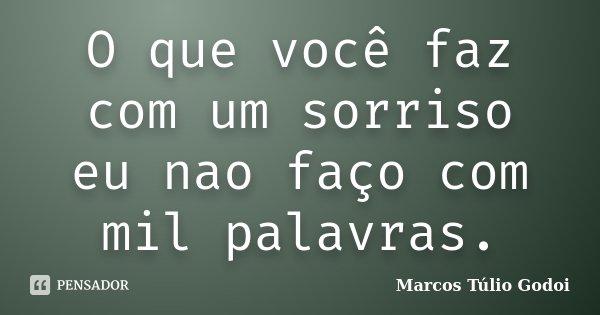 O que você faz com um sorriso eu nao faço com mil palavras.... Frase de Marcos Túlio Godoi.