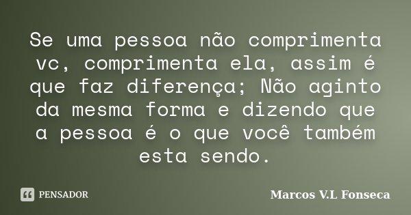 Se uma pessoa não comprimenta vc, comprimenta ela, assim é que faz diferença; Não aginto da mesma forma e dizendo que a pessoa é o que você também esta sendo.... Frase de Marcos V.L Fonseca.