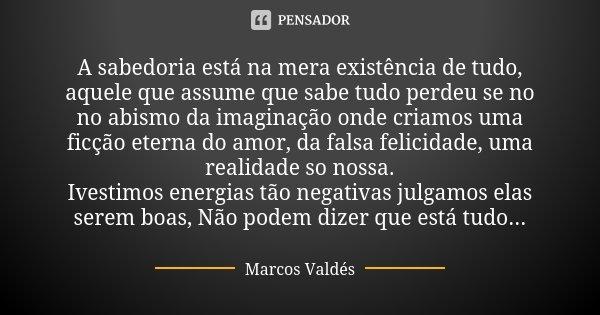 A sabedoria está na mera existência de tudo, aquele que assume que sabe tudo perdeu se no no abismo da imaginação onde criamos uma ficção eterna do amor, da fal... Frase de Marcos Valdés.