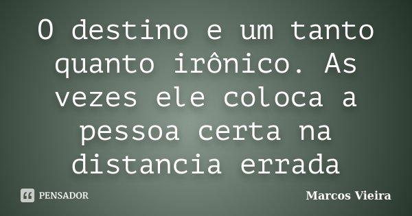 O destino e um tanto quanto irônico. As vezes ele coloca a pessoa certa na distancia errada... Frase de Marcos Vieira.