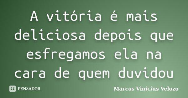 A vitória é mais deliciosa depois que esfregamos ela na cara de quem duvidou... Frase de Marcos Vinicius Velozo.
