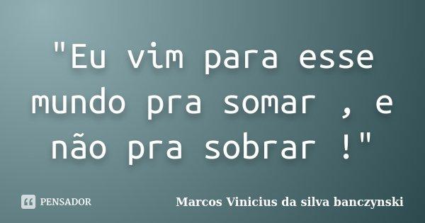 """""""Eu vim para esse mundo pra somar , e não pra sobrar !""""... Frase de Marcos Vinicius da silva banczynski."""