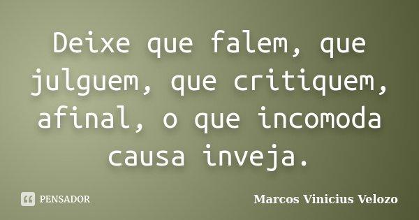 Deixe que falem, que julguem, que critiquem, afinal, o que incomoda causa inveja.... Frase de Marcos Vinicius Velozo.