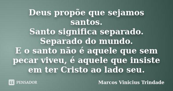 Deus propõe que sejamos santos. Santo significa separado. Separado do mundo. E o santo não é aquele que sem pecar viveu, é aquele que insiste em ter Cristo ao l... Frase de Marcos Vinícius Trindade.