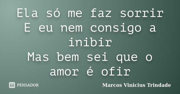 Ela só me faz sorrir E eu nem consigo a inibir Mas bem sei que o amor é ofir... Frase de Marcos Vinícius Trindade.