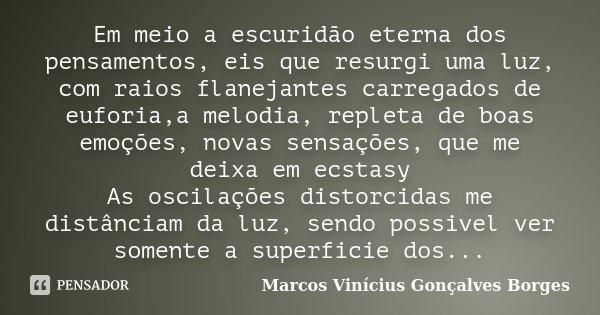 Em meio a escuridão eterna dos pensamentos, eis que resurgi uma luz, com raios flanejantes carregados de euforia,a melodia, repleta de boas emoções, novas sensa... Frase de Marcos Vinícius Gonçalves Borges.