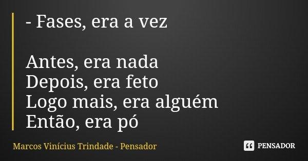 - Fases, era a vez Antes, era nada Depois, era feto Logo mais, era alguém Então, era pó... Frase de Marcos Vinícius Trindade - Pensador.