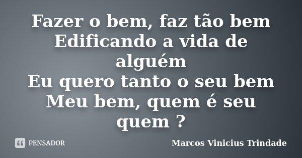 Fazer o bem, faz tão bem Edificando a vida de alguém Eu quero tanto o seu bem Meu bem, quem é seu quem ?... Frase de Marcos Vinícius Trindade.