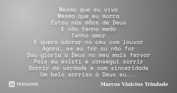 Mesmo que eu viva Mesmo que eu morra Estou nas mãos de Deus E não tenho medo Tenho amor E quero adorar no céu com louvor Agora, se eu for ou não for Dou glória ... Frase de Marcos Vinícius Trindade.