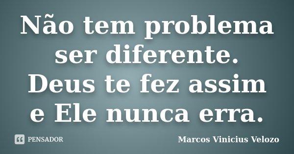 Não tem problema ser diferente. Deus te fez assim, e Ele nunca erra.... Frase de Marcos Vinicius Velozo.