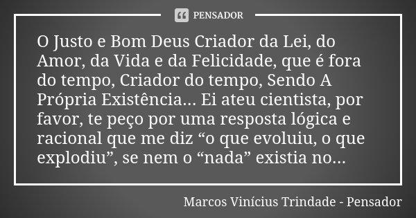 O Justo e Bom Deus Criador da Lei, do Amor, da Vida e da Felicidade, que é fora do tempo, Criador do tempo, Sendo A Própria Existência... Ei ateu cientista, por... Frase de Marcos Vinícius Trindade - Pensador.