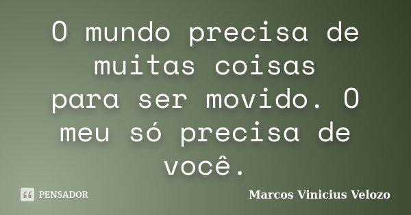 O mundo precisa de muitas coisas para ser movido. O meu só precisa de você.... Frase de Marcos Vinicius Velozo.