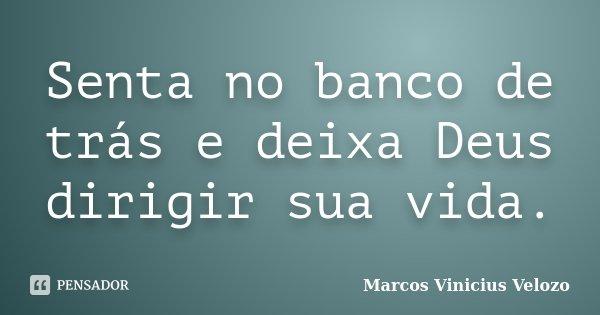 Senta no banco de trás e deixa Deus dirigir sua vida.... Frase de Marcos Vinicius Velozo.
