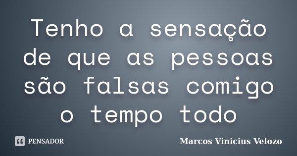 Tenho a sensação de que as pessoas são falsas comigo o tempo todo... Frase de Marcos Vinicius Velozo.