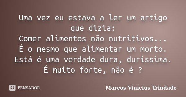 Uma vez eu estava a ler um artigo que dizia: Comer alimentos não nutritivos... É o mesmo que alimentar um morto. Está é uma verdade dura, duríssima. É muito for... Frase de Marcos Vinícius Trindade.