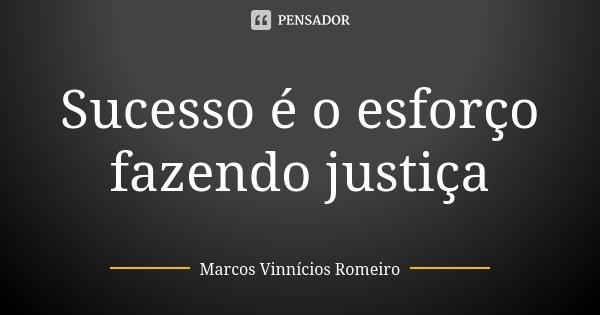 Sucesso é o esforço fazendo justiça... Frase de Marcos Vinnícios Romeiro.
