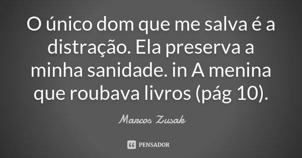 O único dom que me salva é a distração. Ela preserva a minha sanidade. in A menina que roubava livros (pág 10).... Frase de Marcos Zusak.